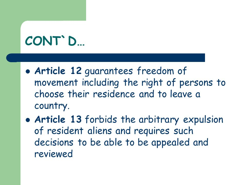 CONT`D… Article 12 guarantees freedom of movement including the right of persons to choose their residence and to leave a country.