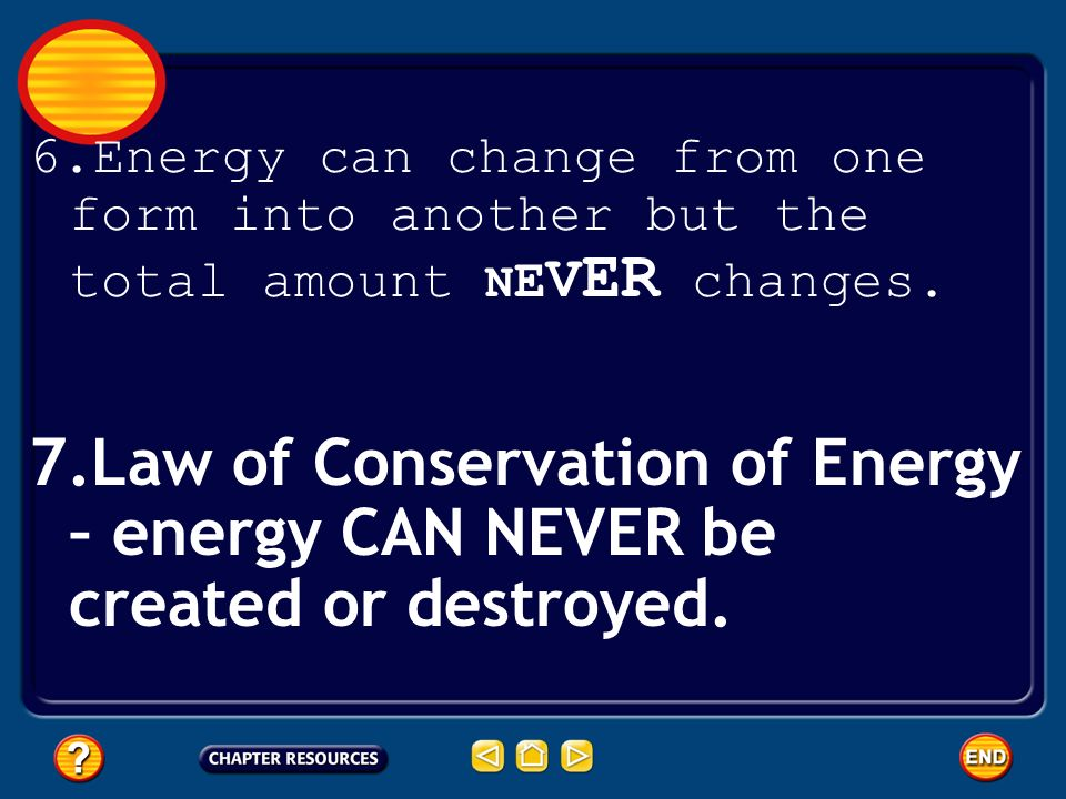 Energy can change from one form into another but the total amount NEVER changes.