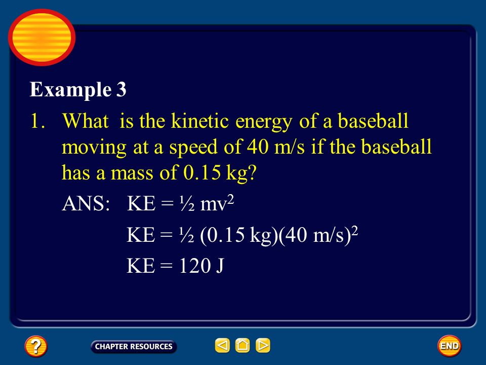 Example 3 What is the kinetic energy of a baseball moving at a speed of 40 m/s if the baseball has a mass of 0.15 kg
