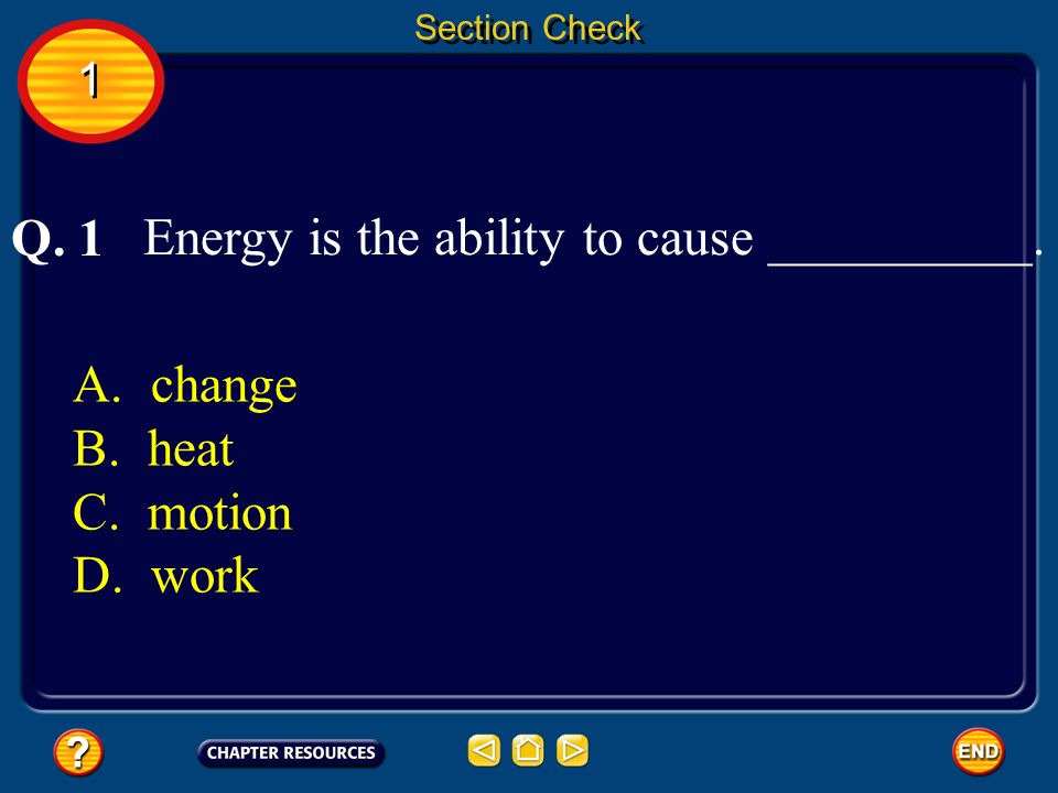 Energy is the ability to cause __________. Q. 1