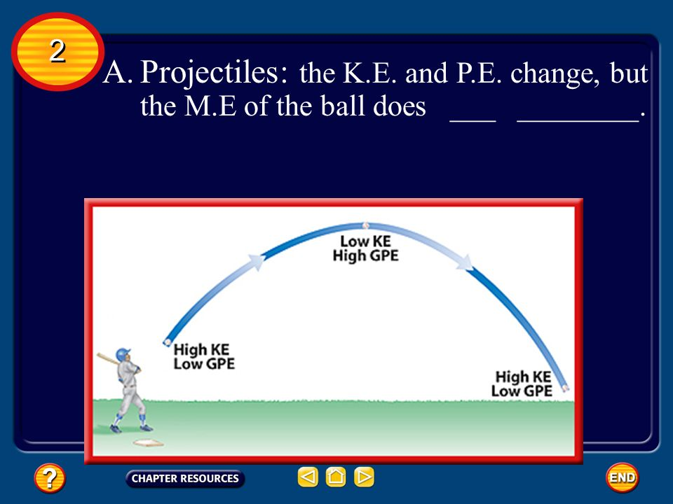 2 Projectiles: the K.E. and P.E. change, but the M.E of the ball does ___ ________.