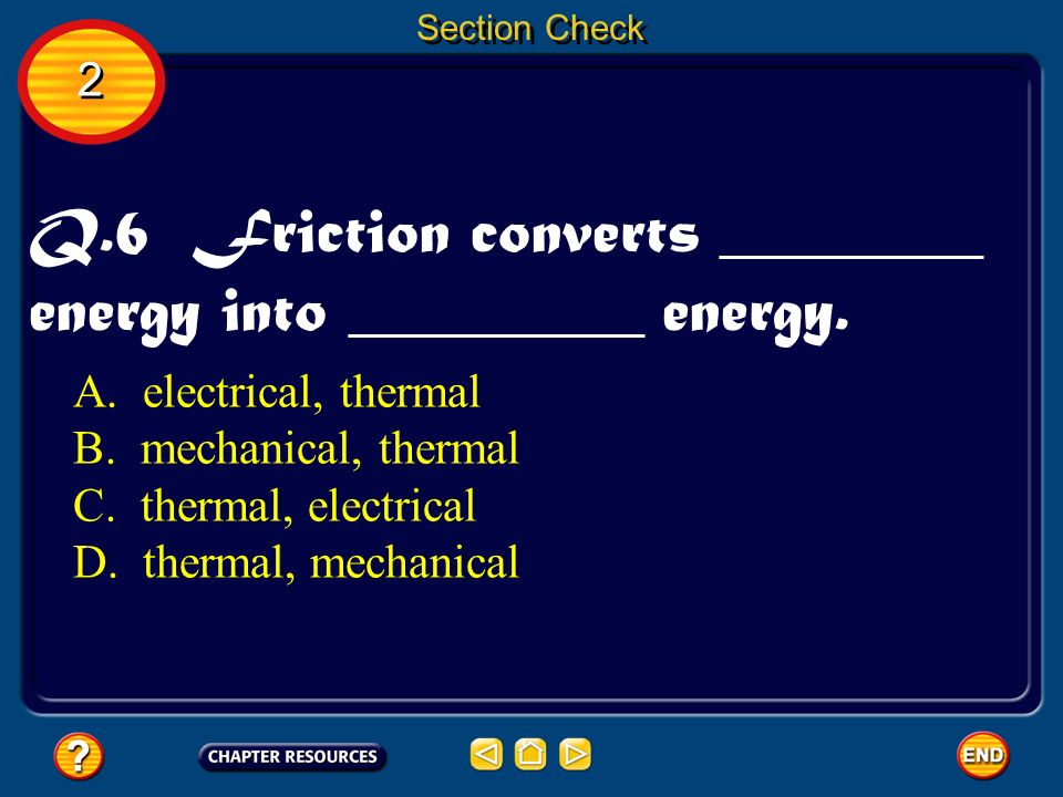 Q.6 Friction converts ________ energy into _________ energy.