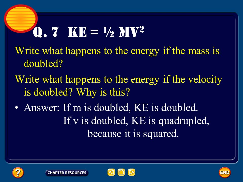 Q. 7 KE = ½ mv2 Write what happens to the energy if the mass is doubled Write what happens to the energy if the velocity is doubled Why is this