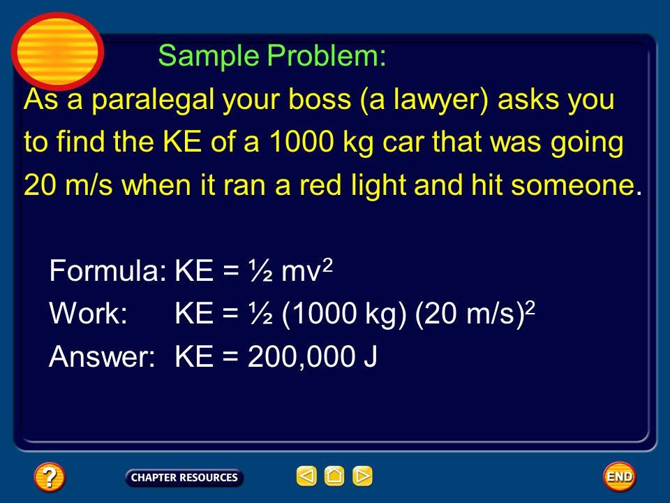 Sample Problem: As a paralegal your boss (a lawyer) asks you. to find the KE of a 1000 kg car that was going.