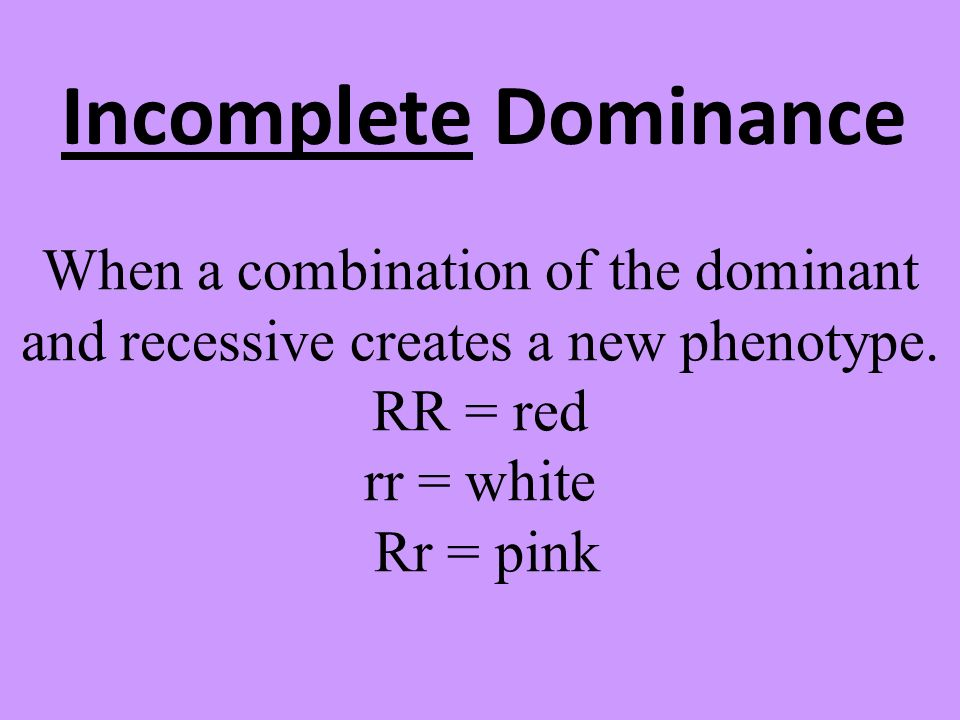 Incomplete Dominance When a combination of the dominant and recessive creates a new phenotype.