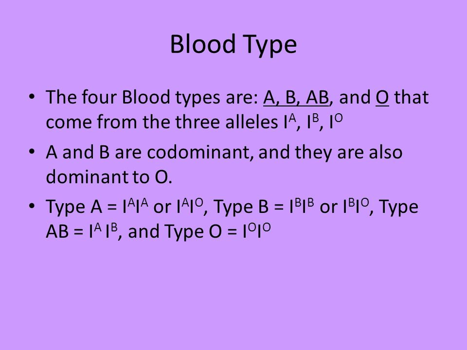 Blood Type The four Blood types are: A, B, AB, and O that come from the three alleles IA, IB, IO.