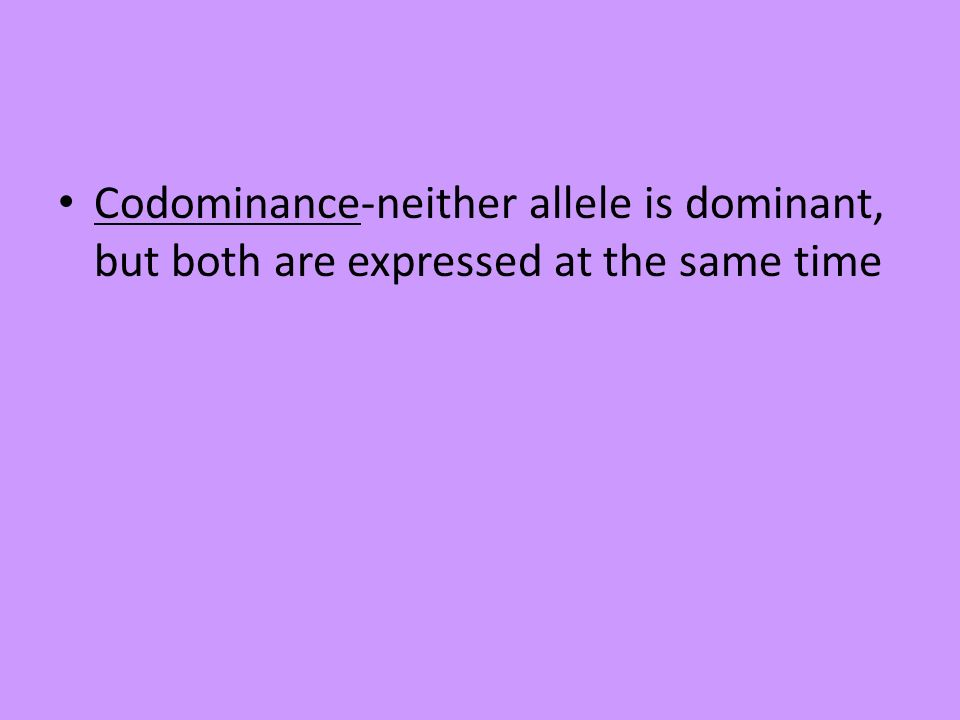 Codominance-neither allele is dominant, but both are expressed at the same time