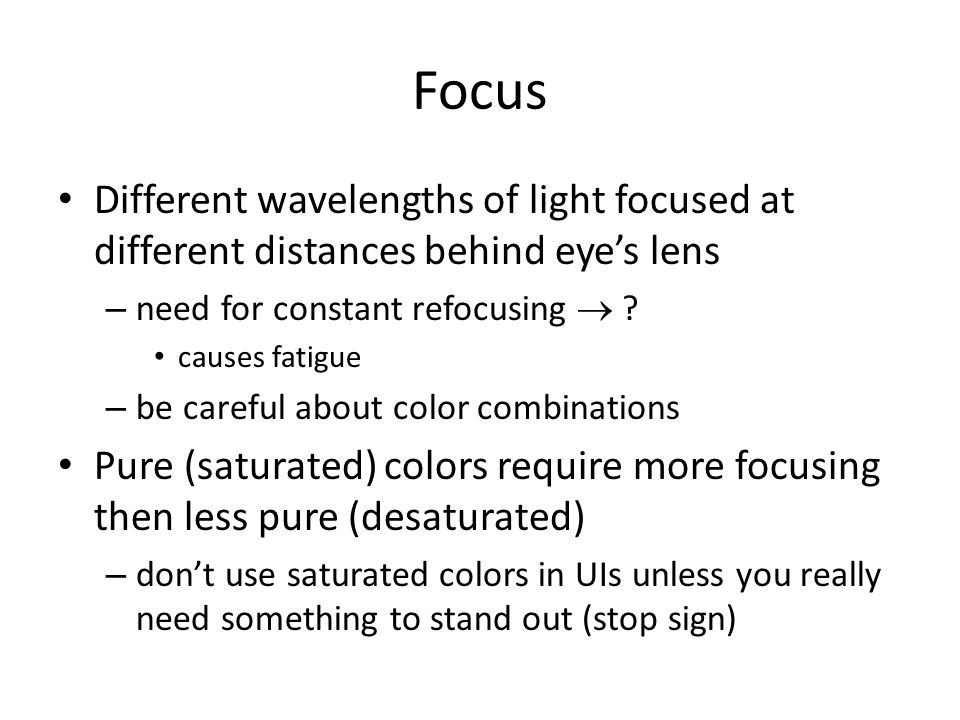 Focus Different wavelengths of light focused at different distances behind eye's lens. need for constant refocusing 