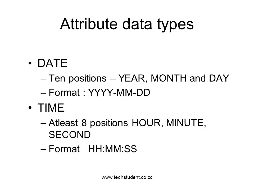 Attribute data types DATE TIME Ten positions – YEAR, MONTH and DAY