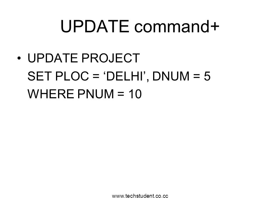 UPDATE command+ UPDATE PROJECT SET PLOC = 'DELHI', DNUM = 5