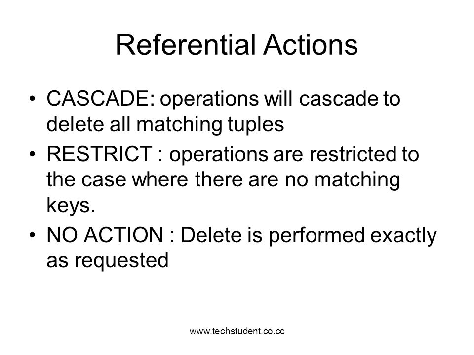 Referential Actions. CASCADE: operations will cascade to delete all matching tuples.