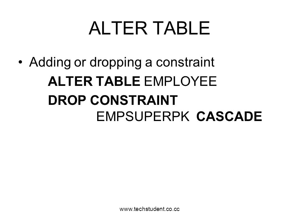 ALTER TABLE Adding or dropping a constraint ALTER TABLE EMPLOYEE
