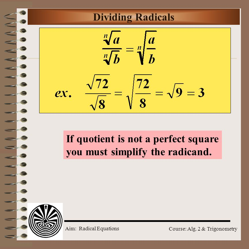 Dividing Radicals If quotient is not a perfect square you must simplify the radicand.