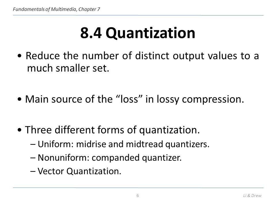 8.4 Quantization • Reduce the number of distinct output values to a much smaller set. • Main source of the loss in lossy compression.
