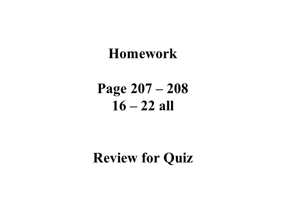 Homework Page 207 – 208 16 – 22 all Review for Quiz