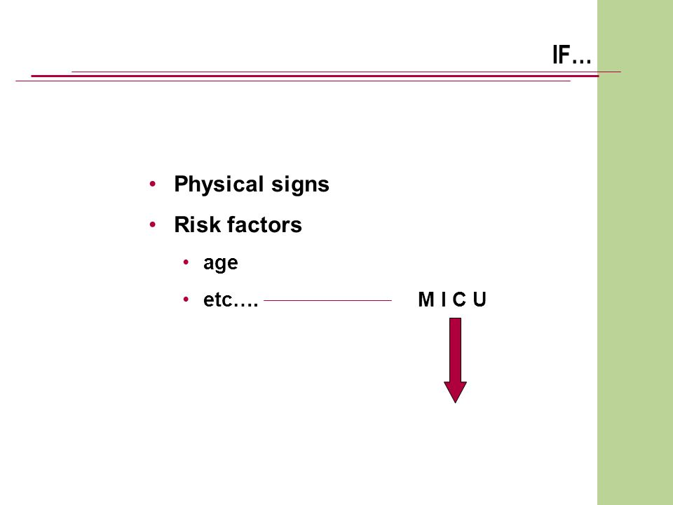 IF… Physical signs Risk factors age etc…. M I C U