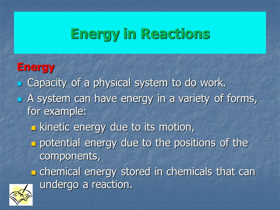 Energy in Reactions Energy Capacity of a physical system to do work.