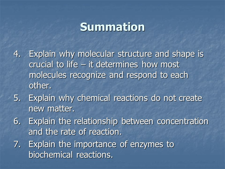 Summation Explain why molecular structure and shape is crucial to life – it determines how most molecules recognize and respond to each other.