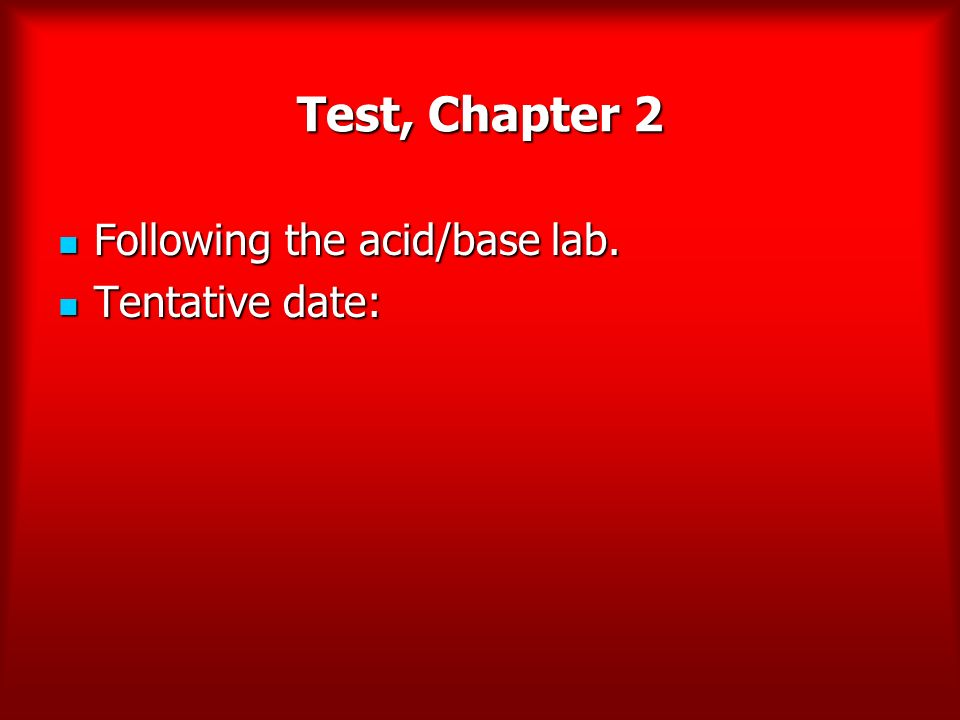 Test, Chapter 2 Following the acid/base lab. Tentative date: