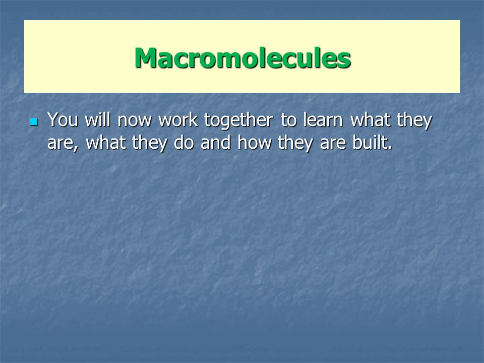 Macromolecules You will now work together to learn what they are, what they do and how they are built.