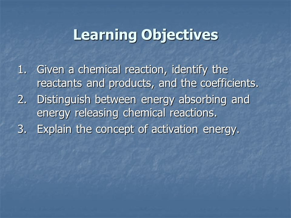 Learning Objectives Given a chemical reaction, identify the reactants and products, and the coefficients.