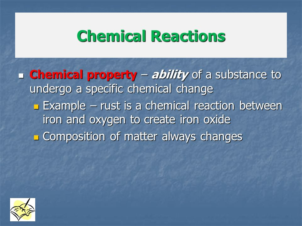 Chemical Reactions Chemical property – ability of a substance to undergo a specific chemical change.