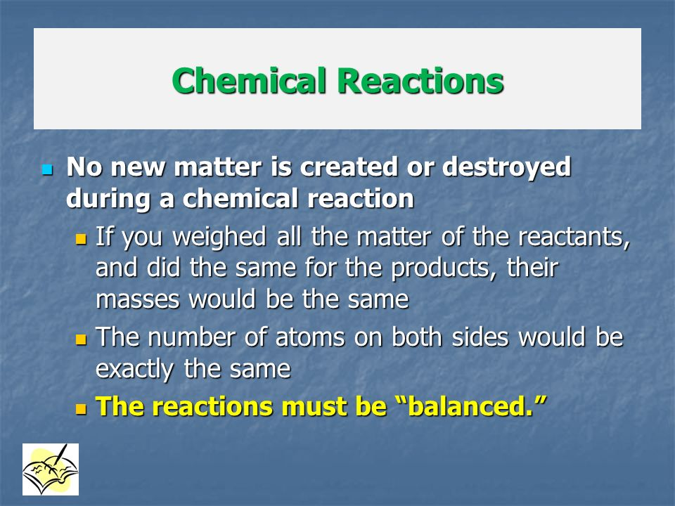 Chemical Reactions No new matter is created or destroyed during a chemical reaction.