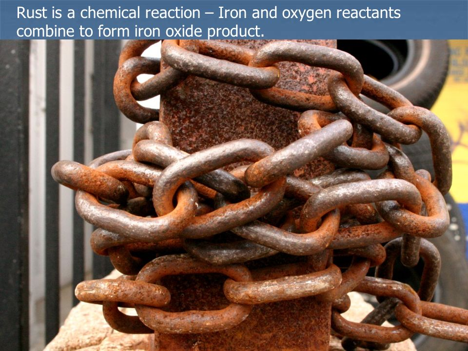 Rust is a chemical reaction – Iron and oxygen reactants combine to form iron oxide product.