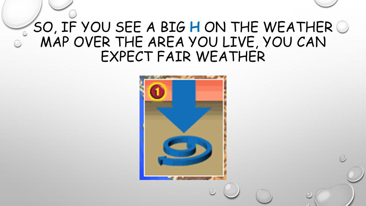 So, if you see a big H on the weather map over the area you live, you can expect fair weather