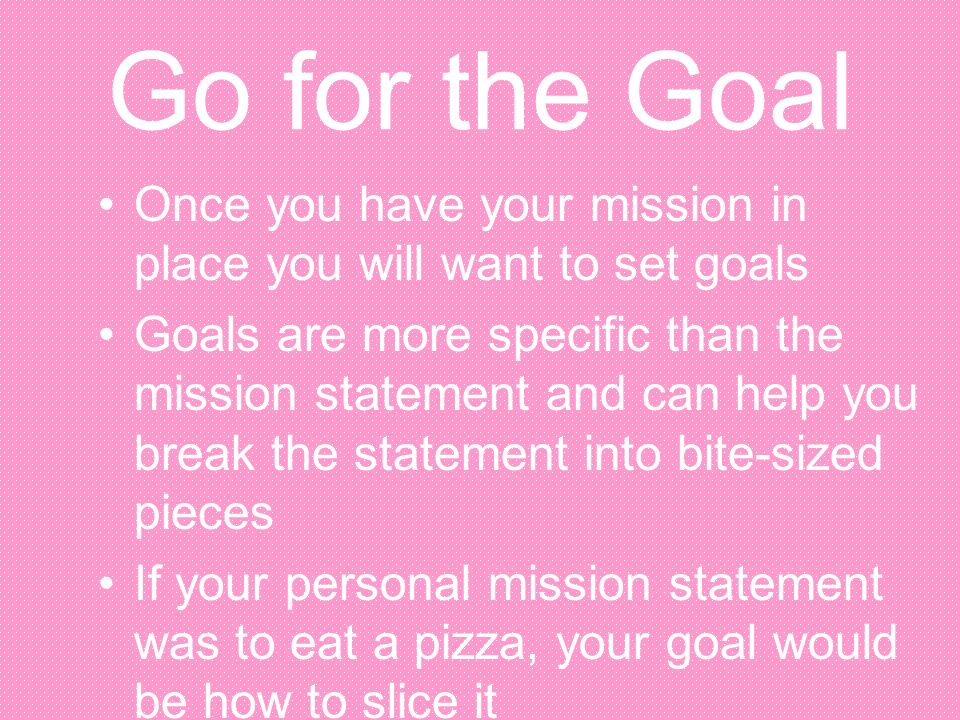 Go for the Goal Once you have your mission in place you will want to set goals.