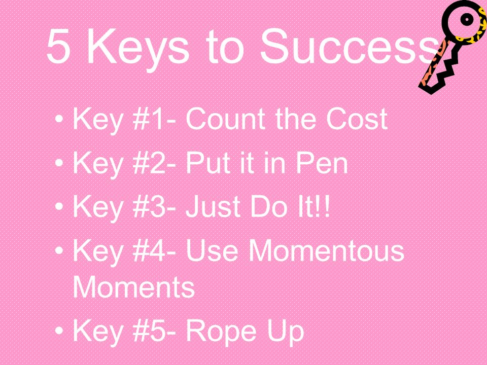 5 Keys to Success Key #1- Count the Cost Key #2- Put it in Pen