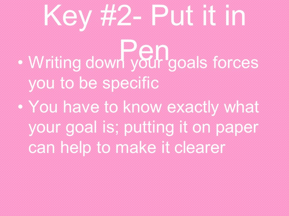 Key #2- Put it in Pen Writing down your goals forces you to be specific.