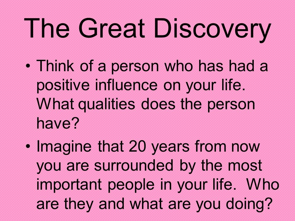 The Great Discovery Think of a person who has had a positive influence on your life. What qualities does the person have