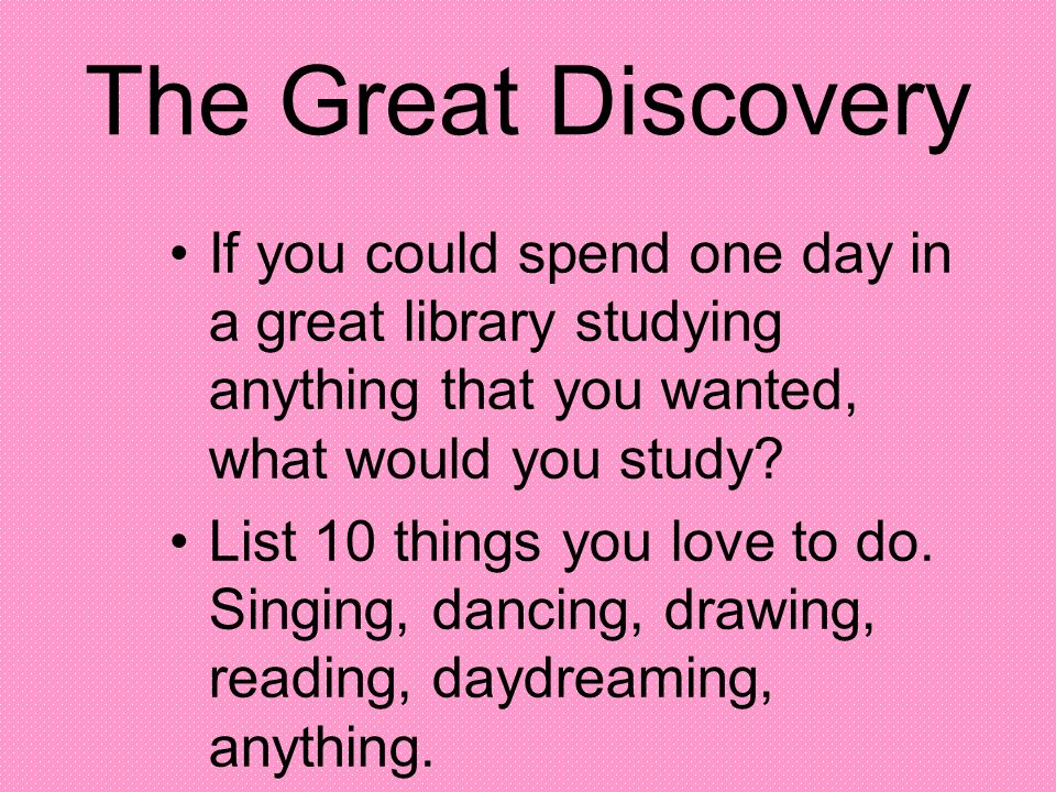 The Great Discovery If you could spend one day in a great library studying anything that you wanted, what would you study