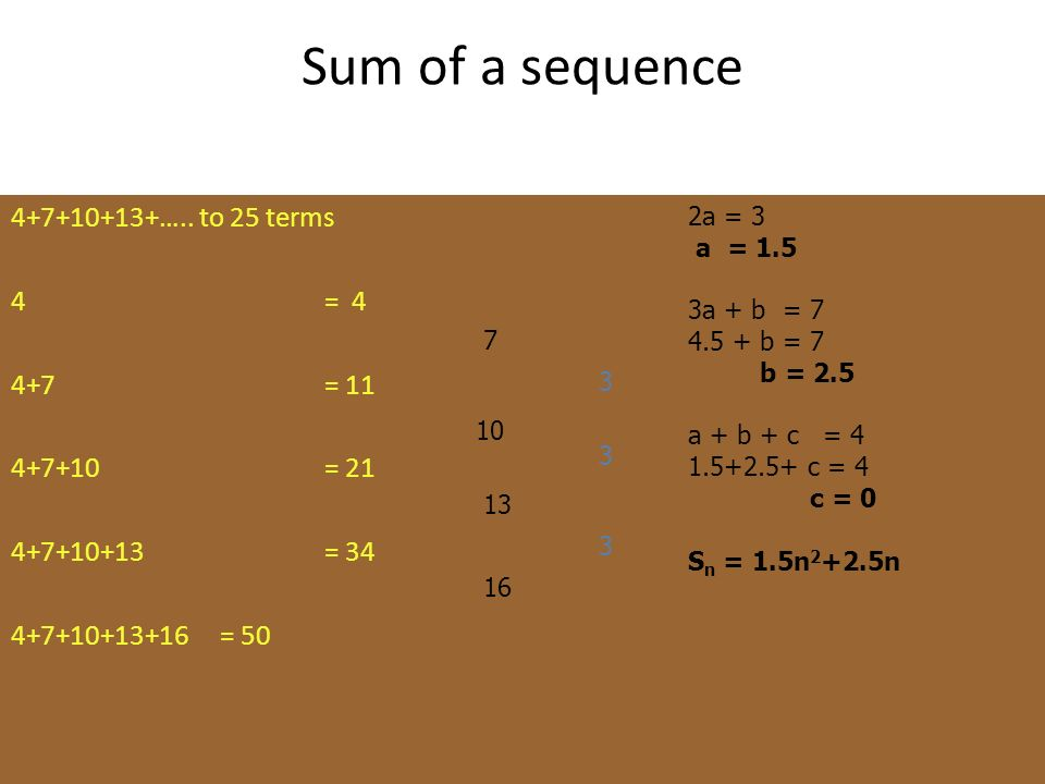 Sum of a sequence 4+7+10+13+….. to 25 terms 4 = 4 4+7 = 11 4+7+10 = 21 4+7+10+13 = 34 4+7+10+13+16 = 50