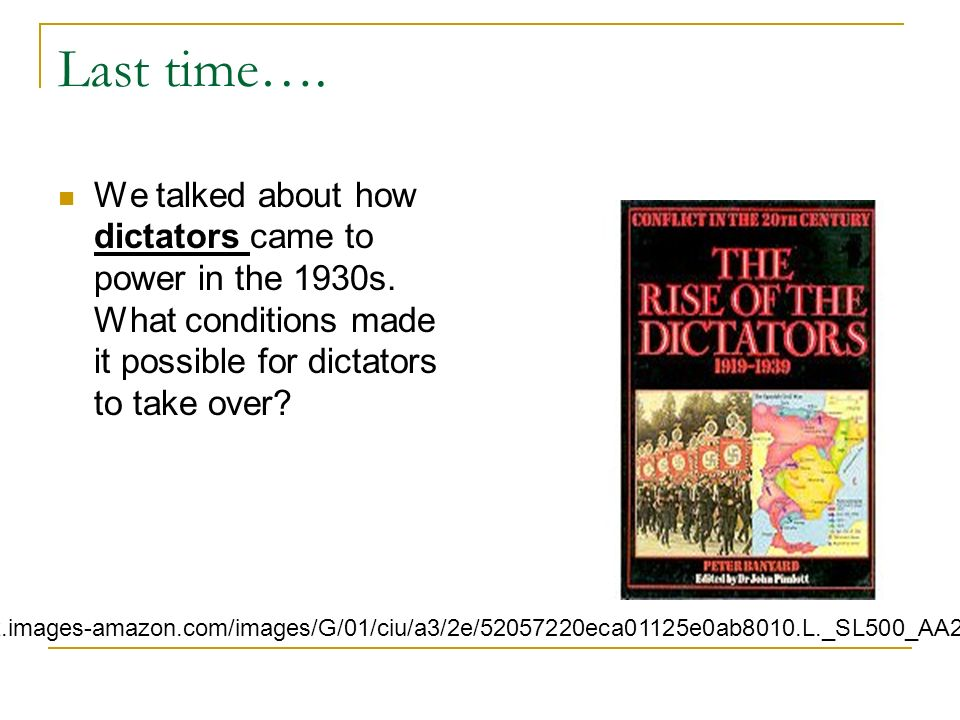 Last time…. We talked about how dictators came to power in the 1930s. What conditions made it possible for dictators to take over