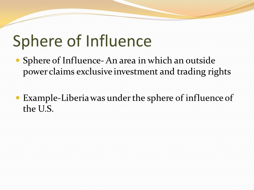 Sphere of Influence Sphere of Influence- An area in which an outside power claims exclusive investment and trading rights.