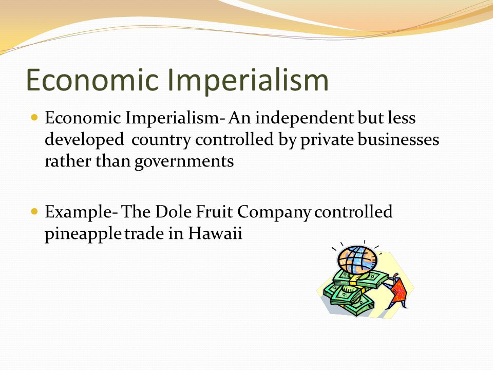 Economic Imperialism Economic Imperialism- An independent but less developed country controlled by private businesses rather than governments.