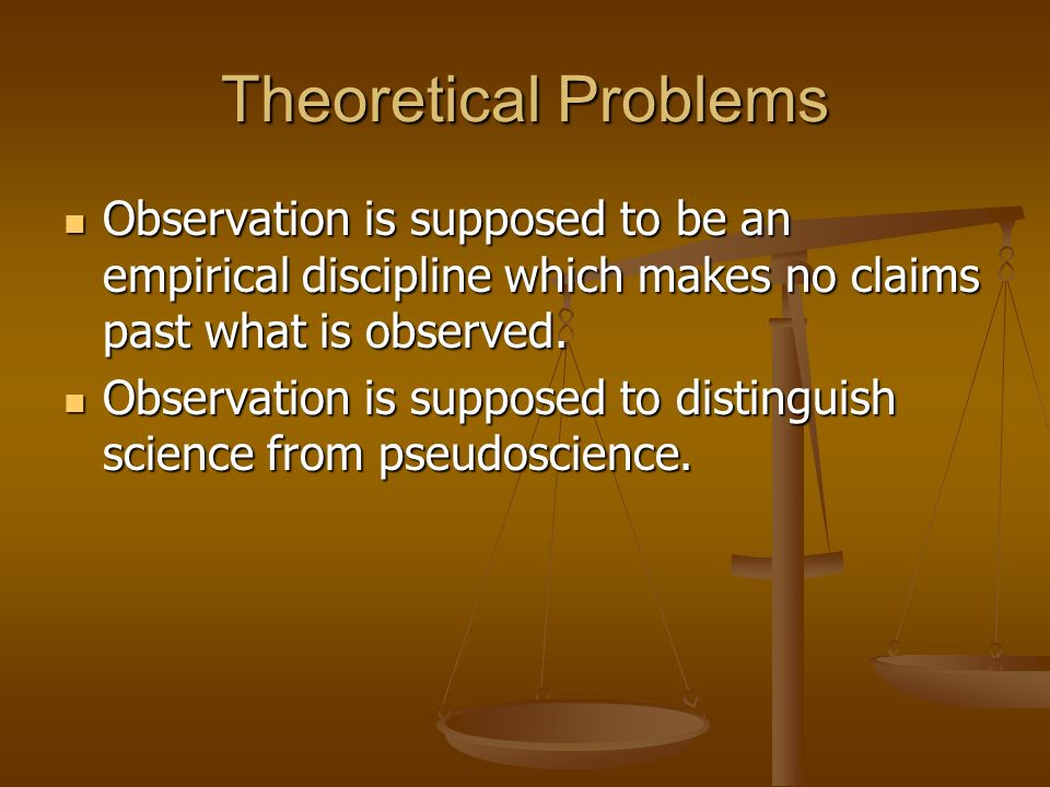 Theoretical Problems Observation is supposed to be an empirical discipline which makes no claims past what is observed.