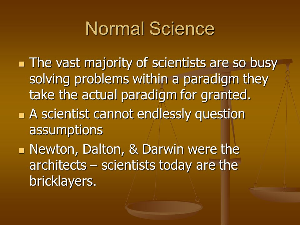 Normal Science The vast majority of scientists are so busy solving problems within a paradigm they take the actual paradigm for granted.