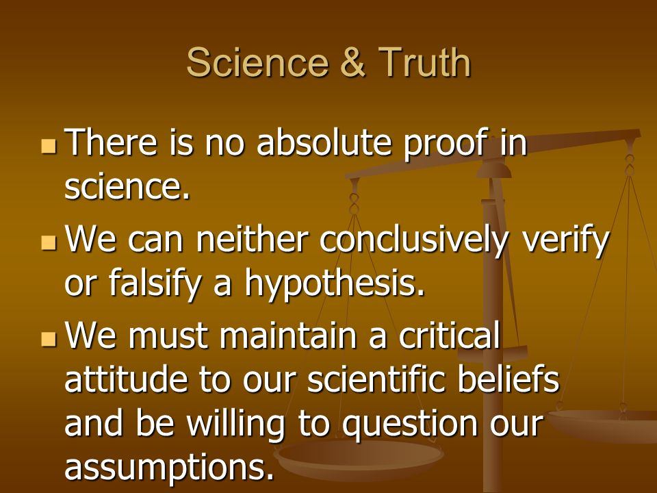 Science & Truth There is no absolute proof in science.