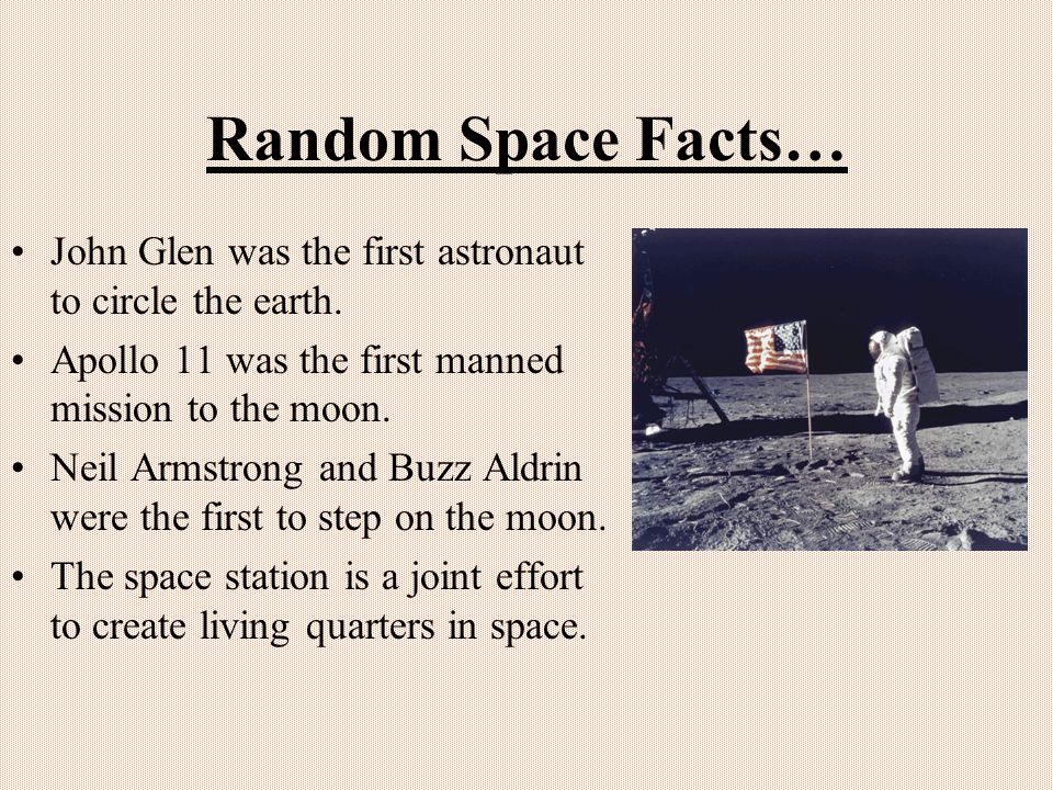 Random Space Facts… John Glen was the first astronaut to circle the earth. Apollo 11 was the first manned mission to the moon.