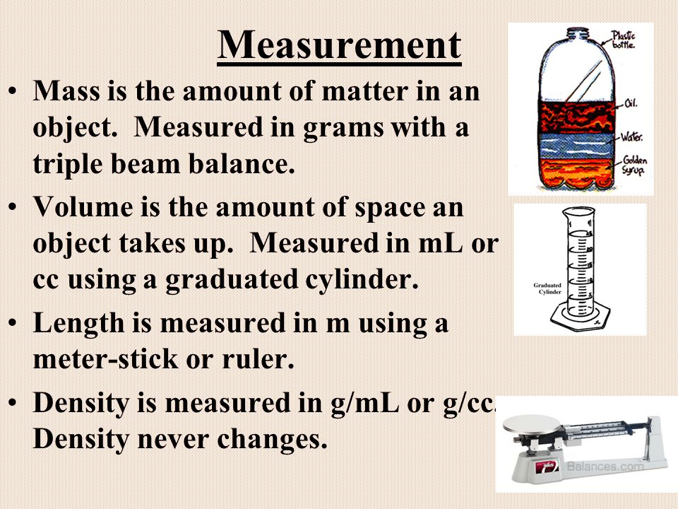 Measurement Mass is the amount of matter in an object. Measured in grams with a triple beam balance.