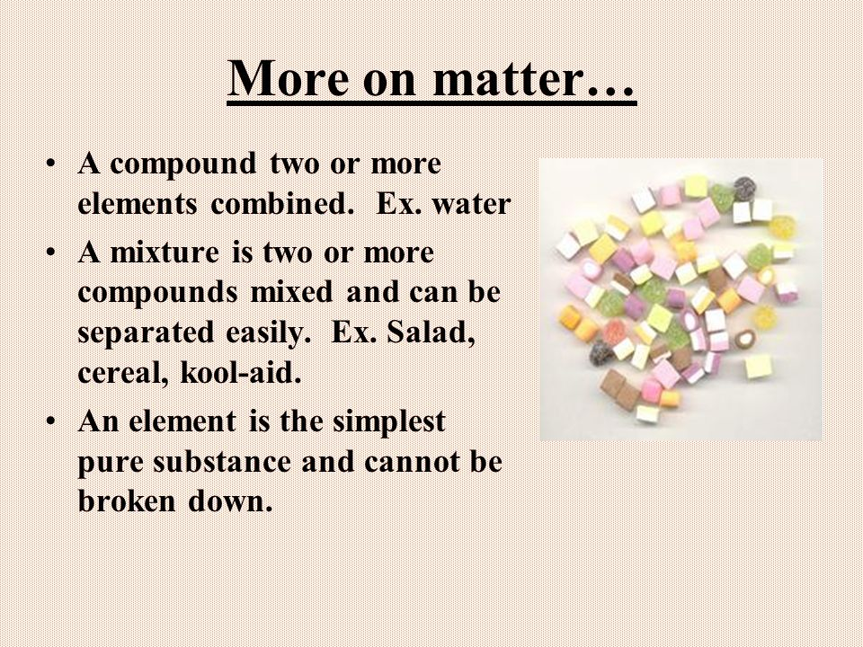 More on matter… A compound two or more elements combined. Ex. water
