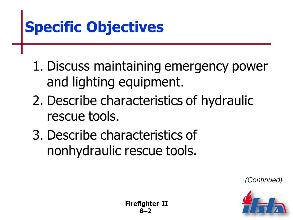 Specific Objectives 1. Discuss maintaining emergency power and lighting equipment. 2. Describe characteristics of hydraulic rescue tools.