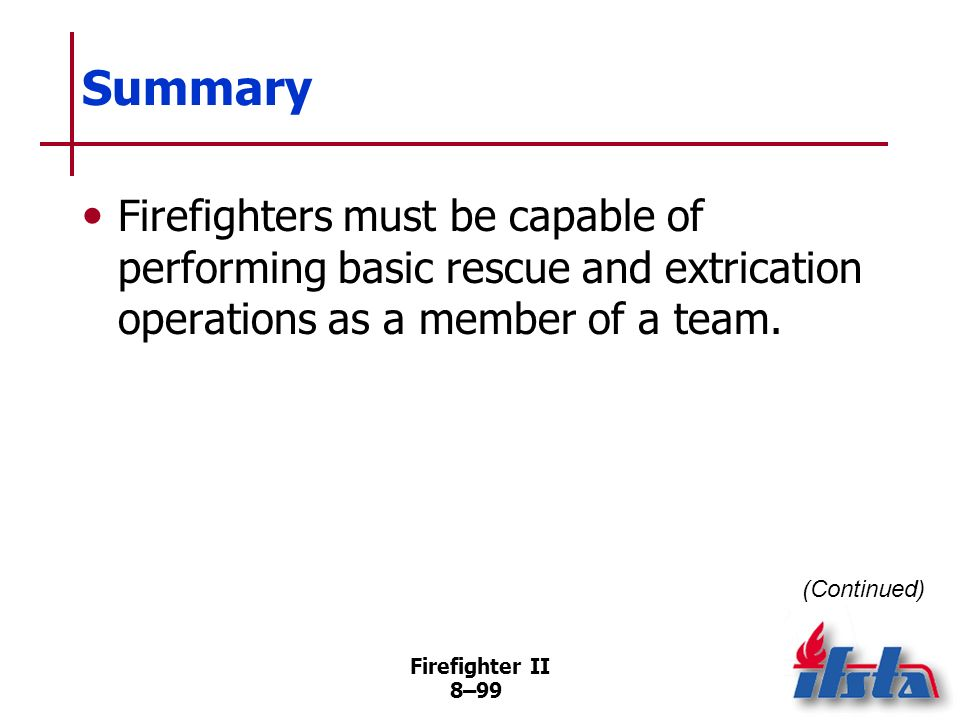Summary Firefighters must be capable of performing basic rescue and extrication operations as a member of a team.