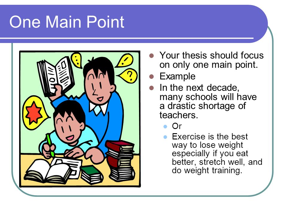 One Main Point Your thesis should focus on only one main point.