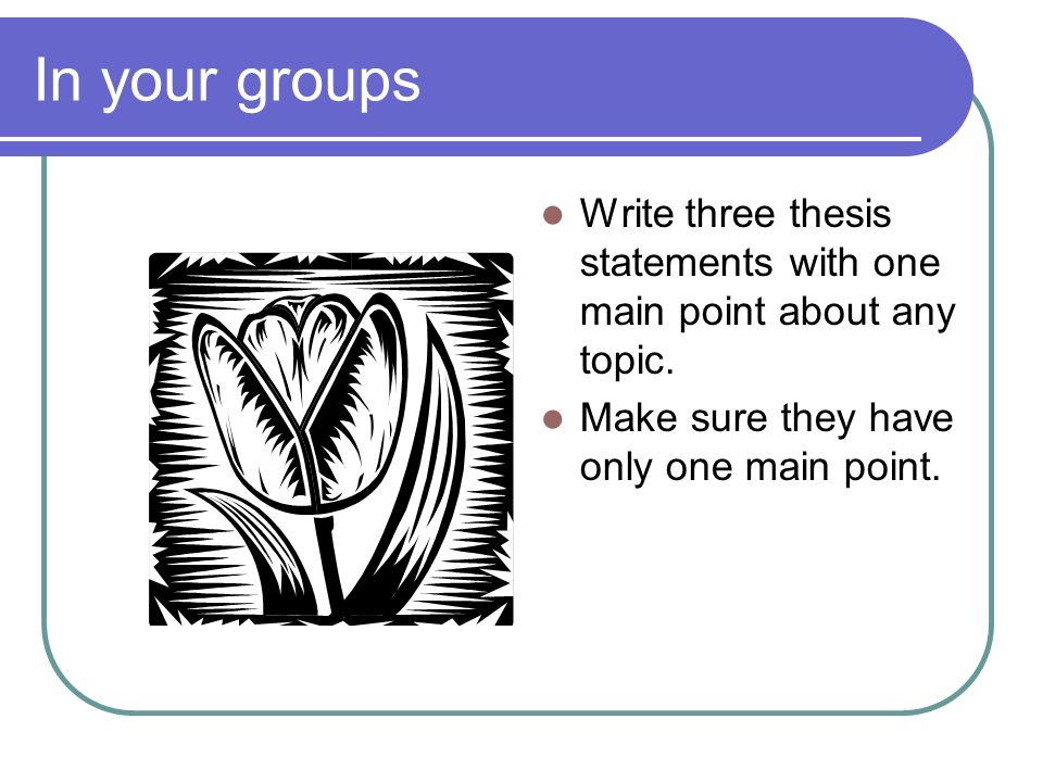 In your groups Write three thesis statements with one main point about any topic.