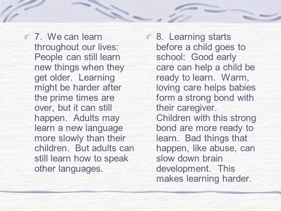 7. We can learn throughout our lives: People can still learn new things when they get older. Learning might be harder after the prime times are over, but it can still happen. Adults may learn a new language more slowly than their children. But adults can still learn how to speak other languages.