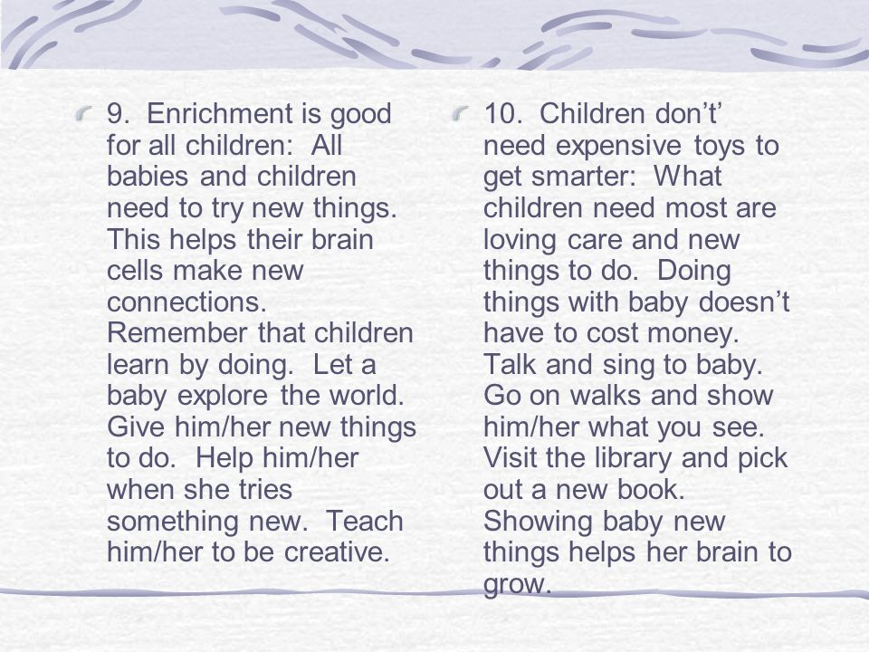 9. Enrichment is good for all children: All babies and children need to try new things. This helps their brain cells make new connections. Remember that children learn by doing. Let a baby explore the world. Give him/her new things to do. Help him/her when she tries something new. Teach him/her to be creative.